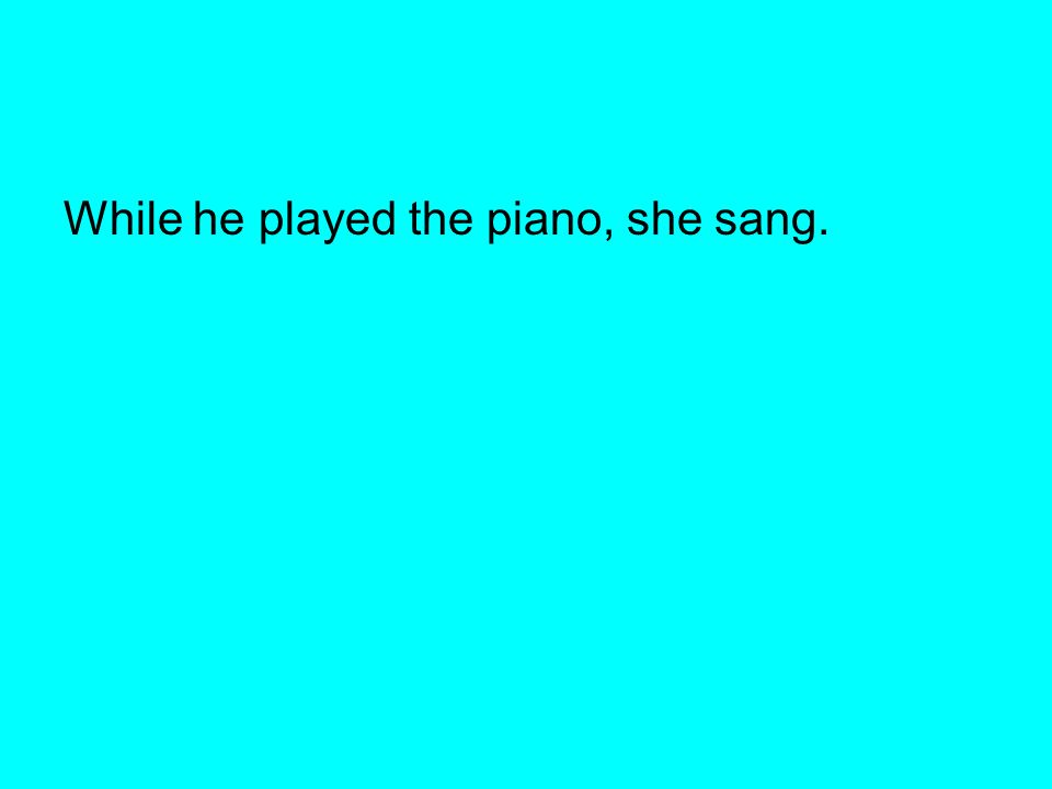 While he played the piano, she sang.