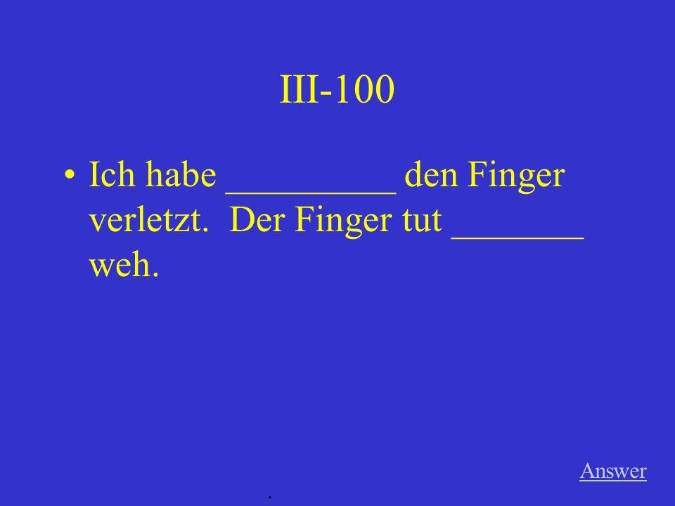 III-100 Ich habe _________ den Finger verletzt. Der Finger tut _______ weh. Answer .
