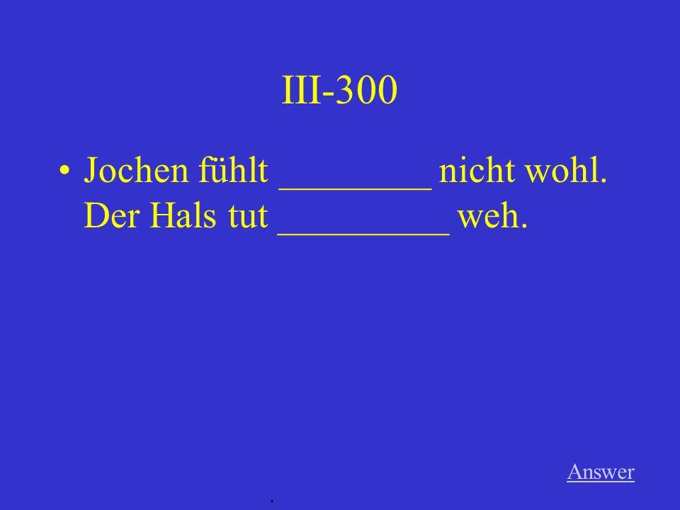 III-300 Jochen fühlt ________ nicht wohl. Der Hals tut _________ weh.