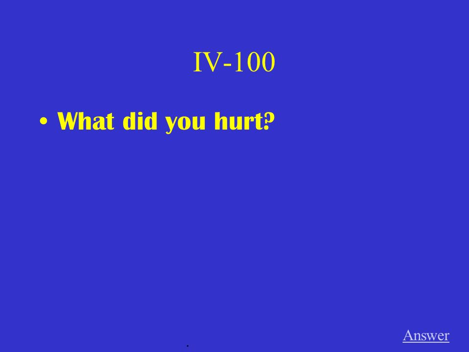 IV-100 What did you hurt Answer .