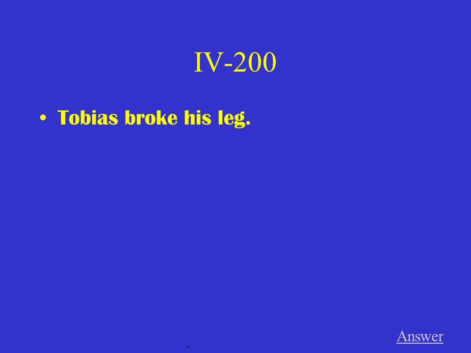 IV-200 Tobias broke his leg. Answer .
