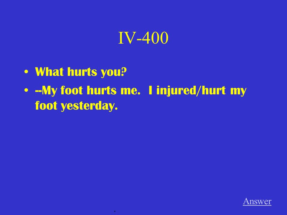 IV-400 What hurts you --My foot hurts me. I injured/hurt my foot yesterday. Answer .
