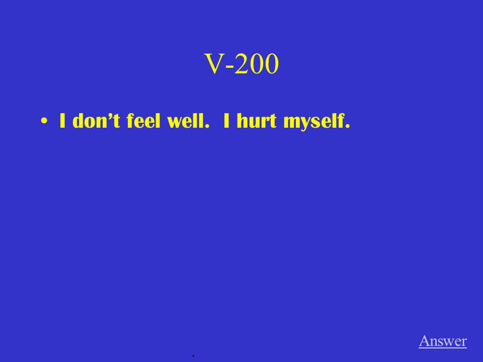 V-200 I don't feel well. I hurt myself. Answer .