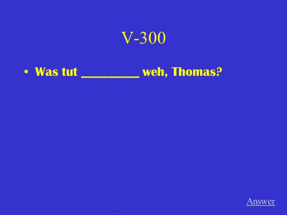 V-300 Was tut _________ weh, Thomas Answer .