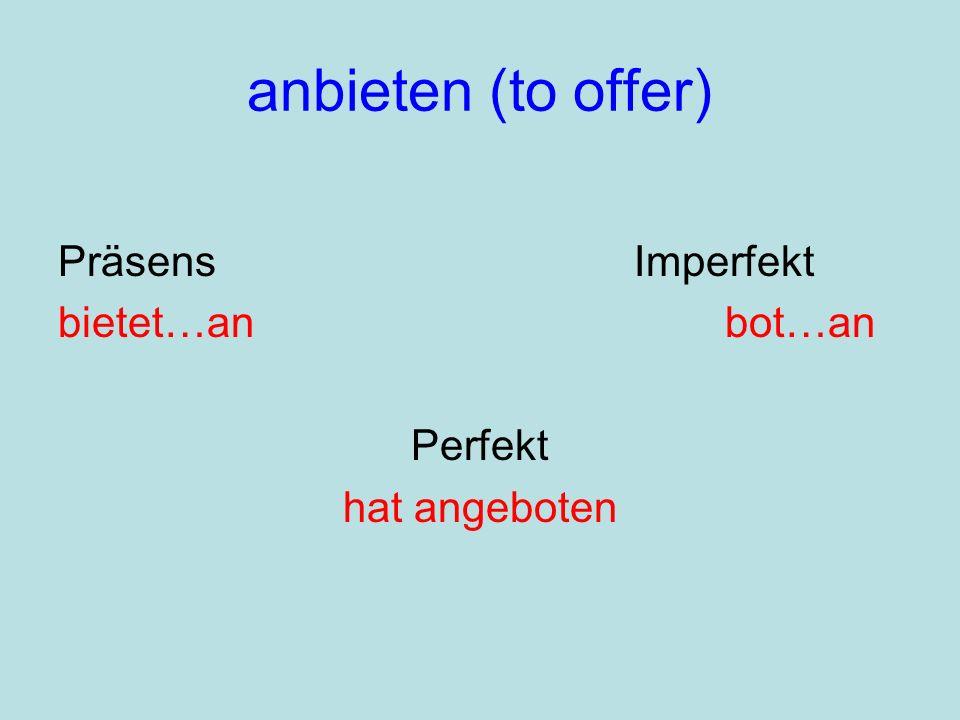 anbieten (to offer) Präsens Imperfekt bietet…an bot…an Perfekt