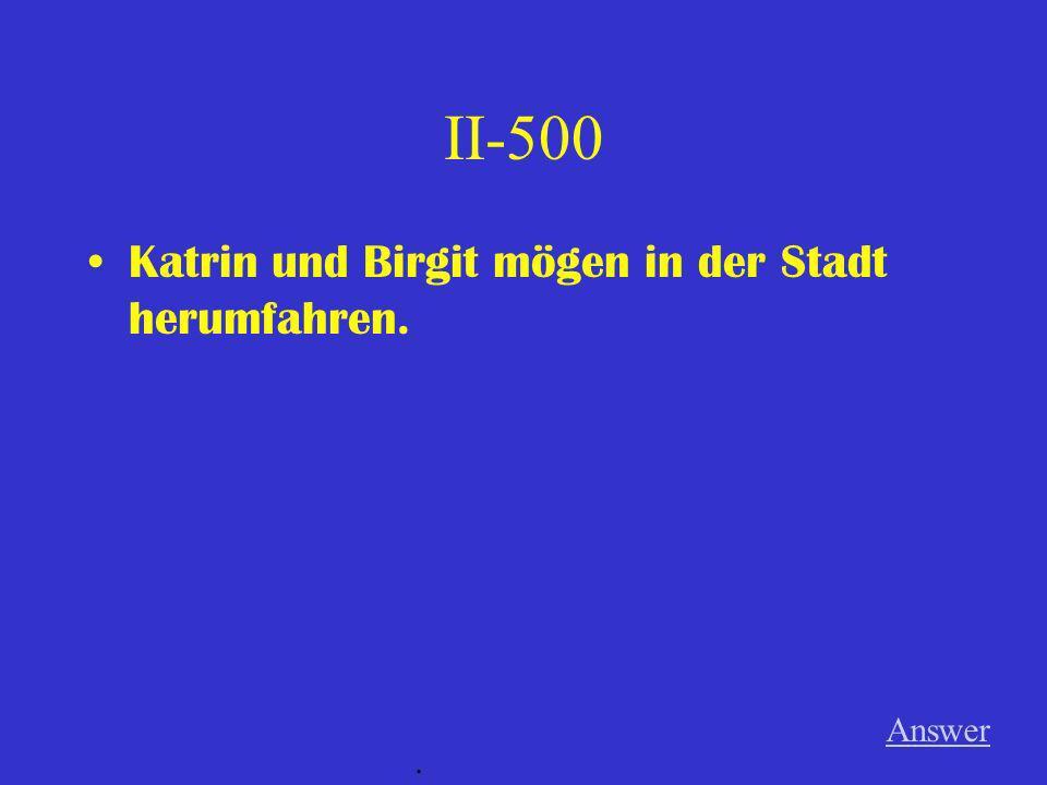II-500 Katrin und Birgit mögen in der Stadt herumfahren. Answer .