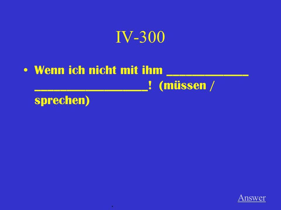 IV-300 Wenn ich nicht mit ihm _____________ __________________! (müssen / sprechen) Answer .
