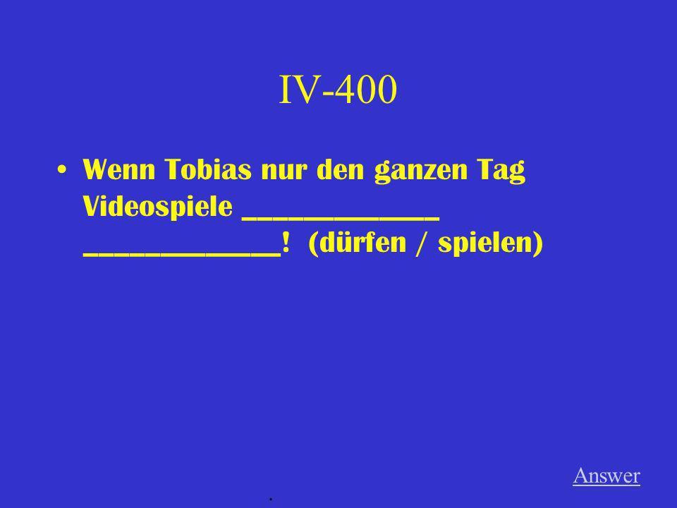 IV-400 Wenn Tobias nur den ganzen Tag Videospiele _____________ _____________! (dürfen / spielen)