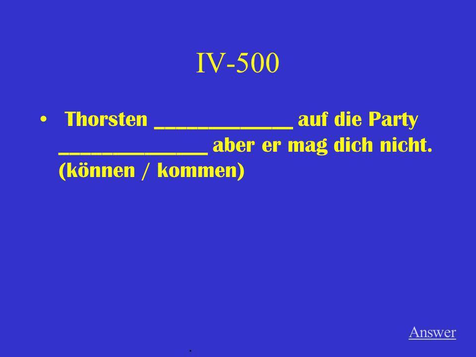 IV-500 Thorsten _____________ auf die Party ______________ aber er mag dich nicht. (können / kommen)