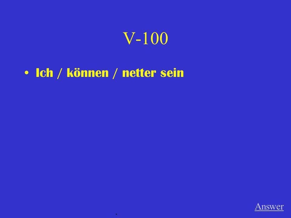 V-100 Ich / können / netter sein Answer .
