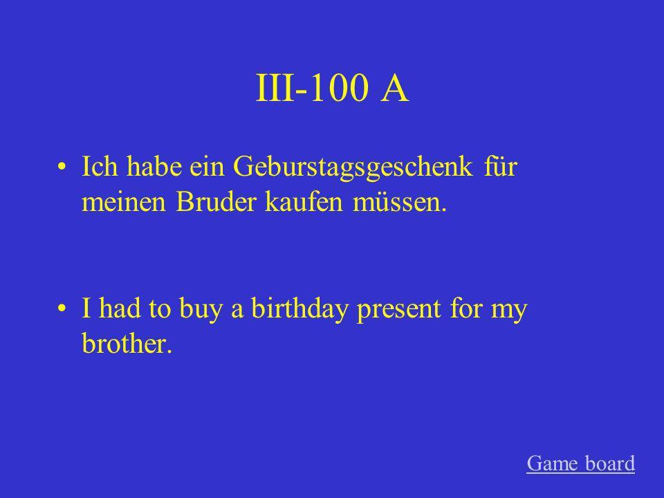 III-100 A Ich habe ein Geburstagsgeschenk für meinen Bruder kaufen müssen. I had to buy a birthday present for my brother.