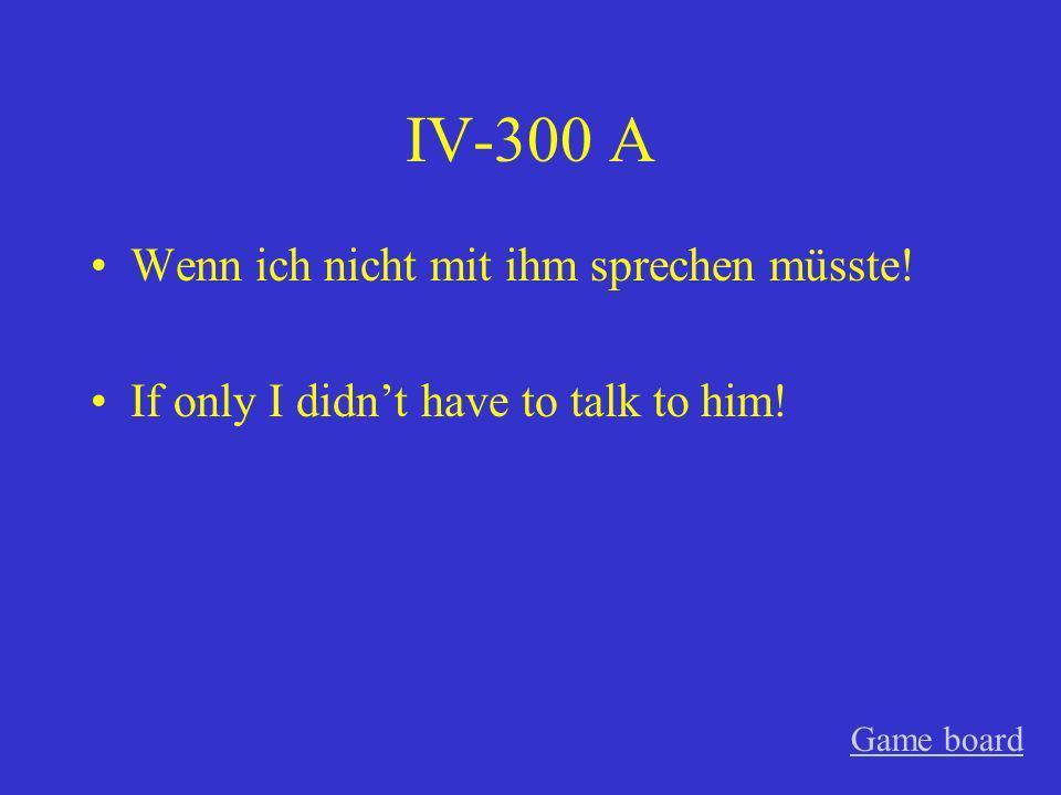 IV-300 A Wenn ich nicht mit ihm sprechen müsste!