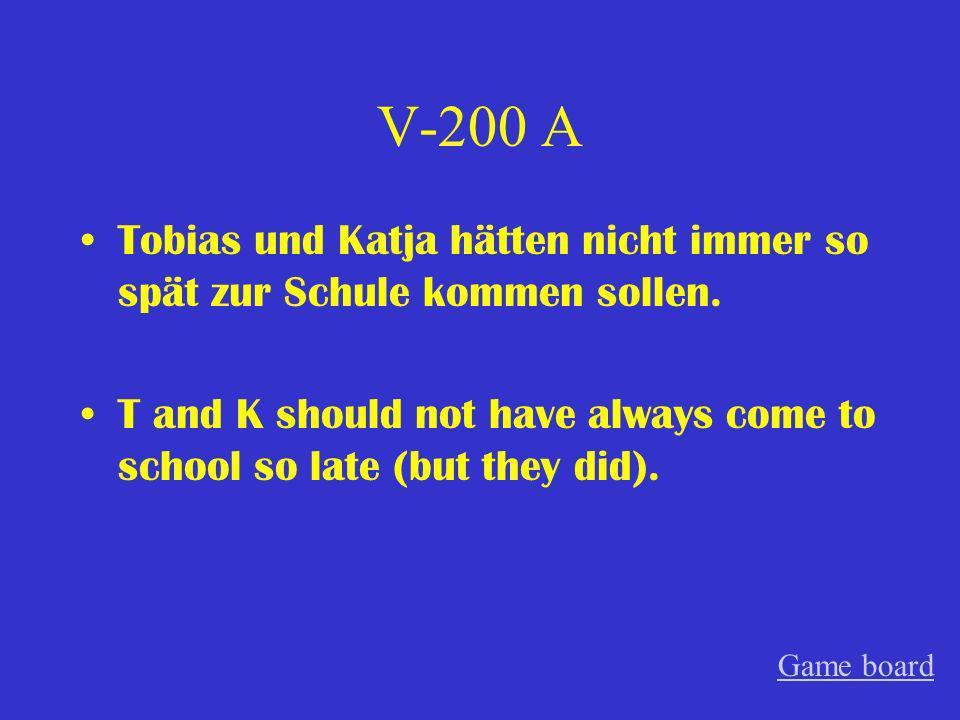 V-200 A Tobias und Katja hätten nicht immer so spät zur Schule kommen sollen. T and K should not have always come to school so late (but they did).