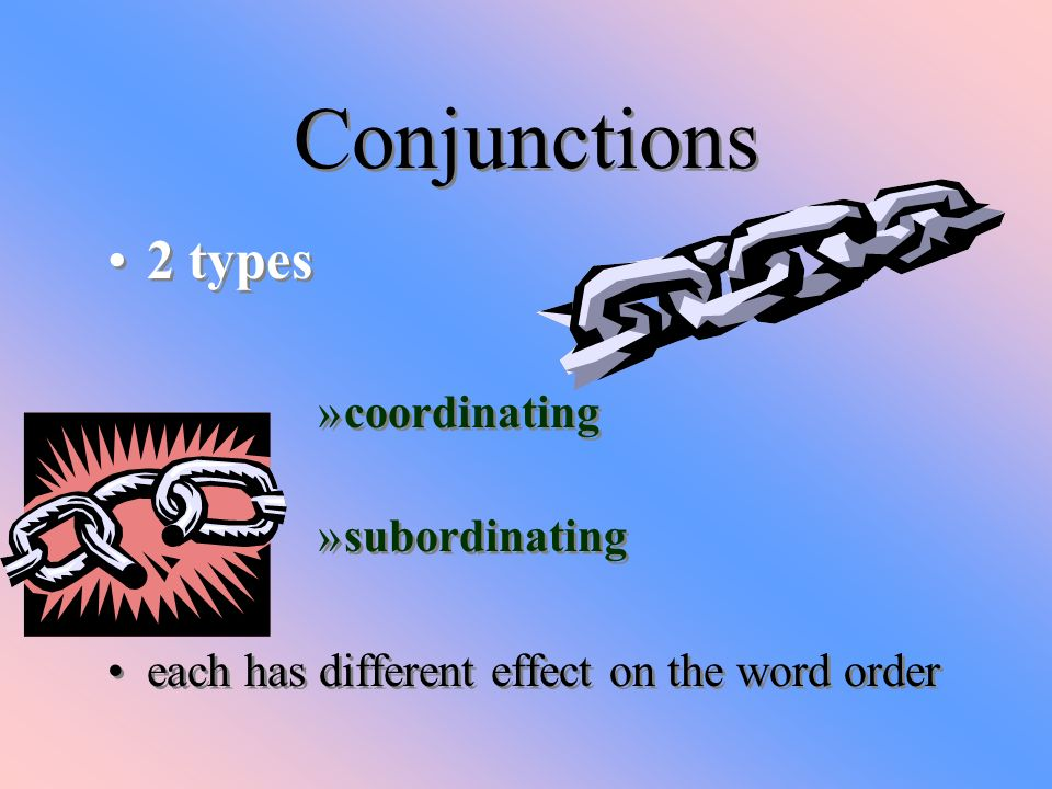 Conjunctions 2 types coordinating subordinating