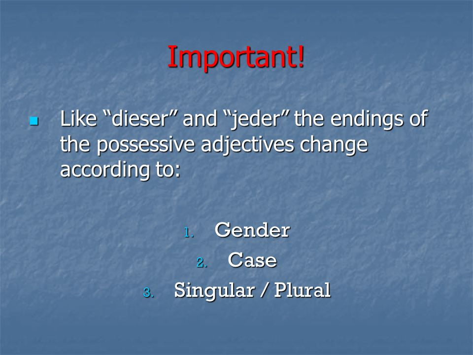 Important!Like dieser and jeder the endings of the possessive adjectives change according to: Gender.
