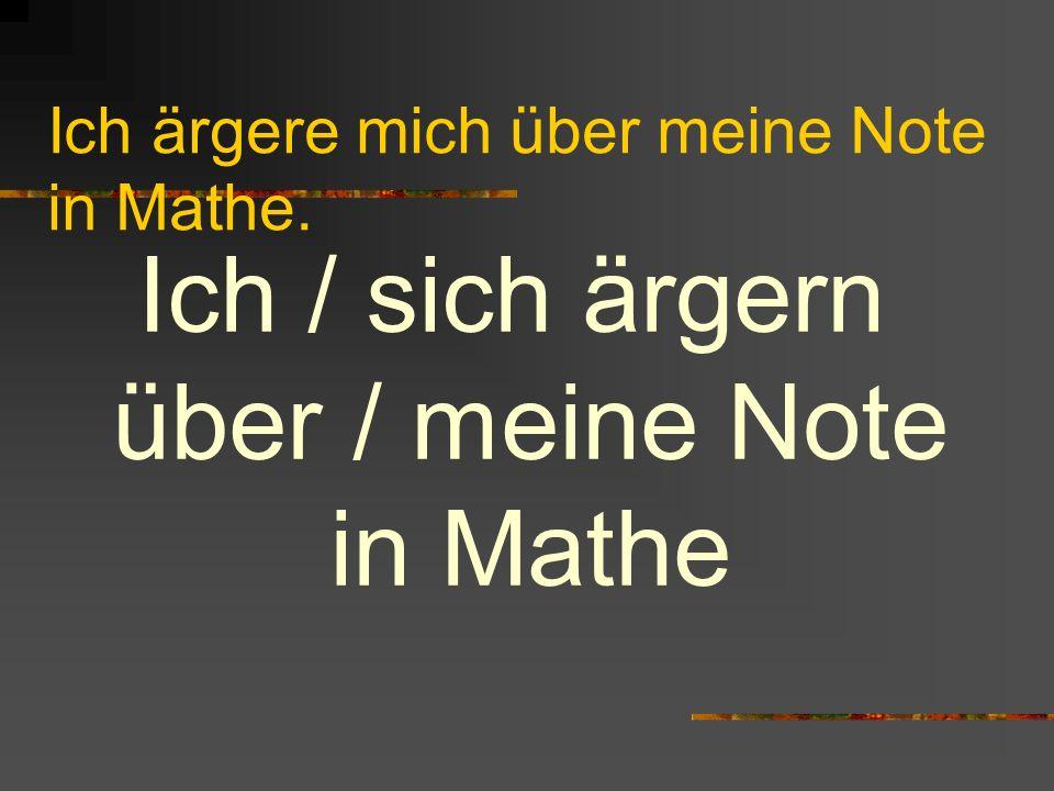 Ich ärgere mich über meine Note in Mathe.