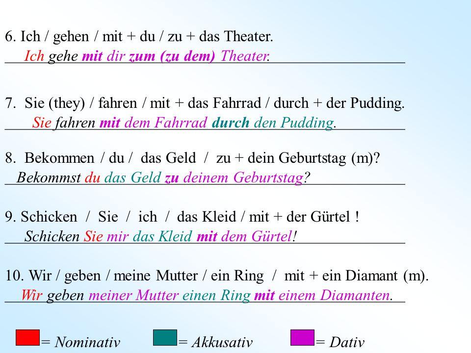6. Ich / gehen / mit + du / zu + das Theater.
