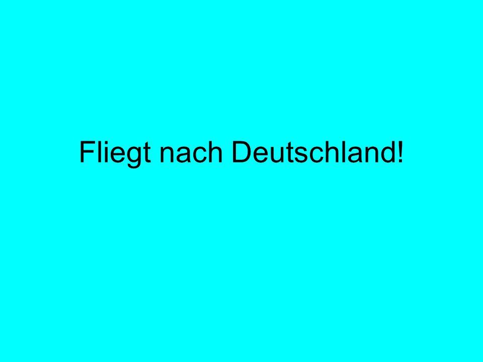 Fliegt nach Deutschland!