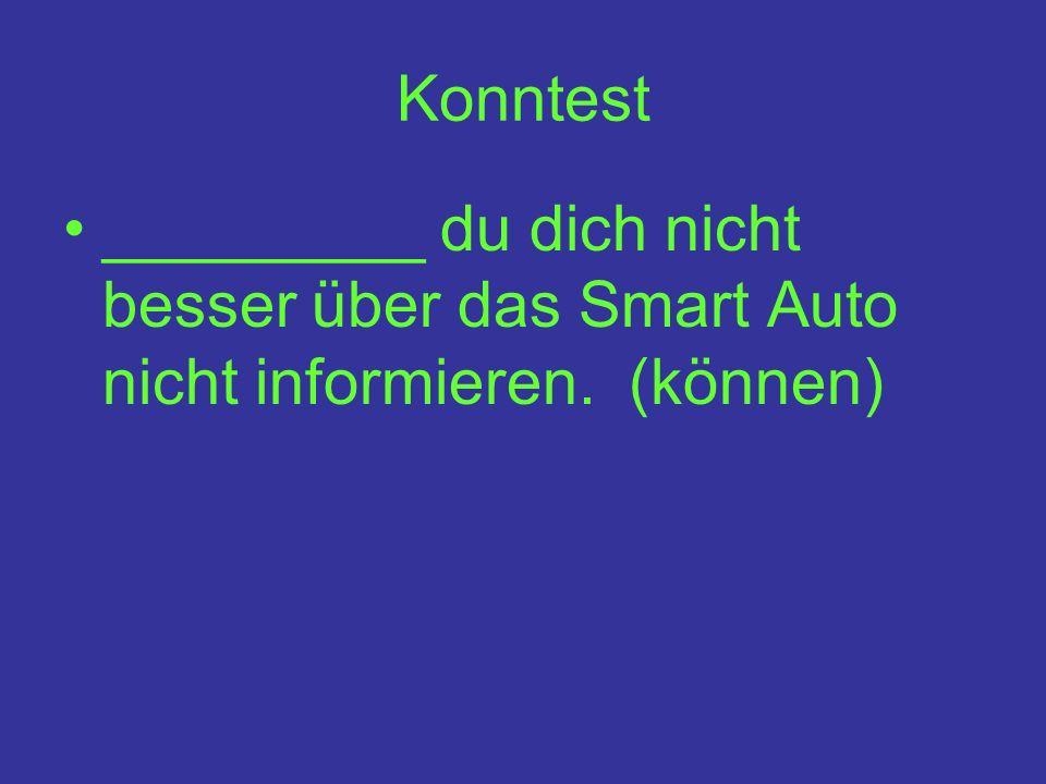 Konntest _________ du dich nicht besser über das Smart Auto nicht informieren. (können)
