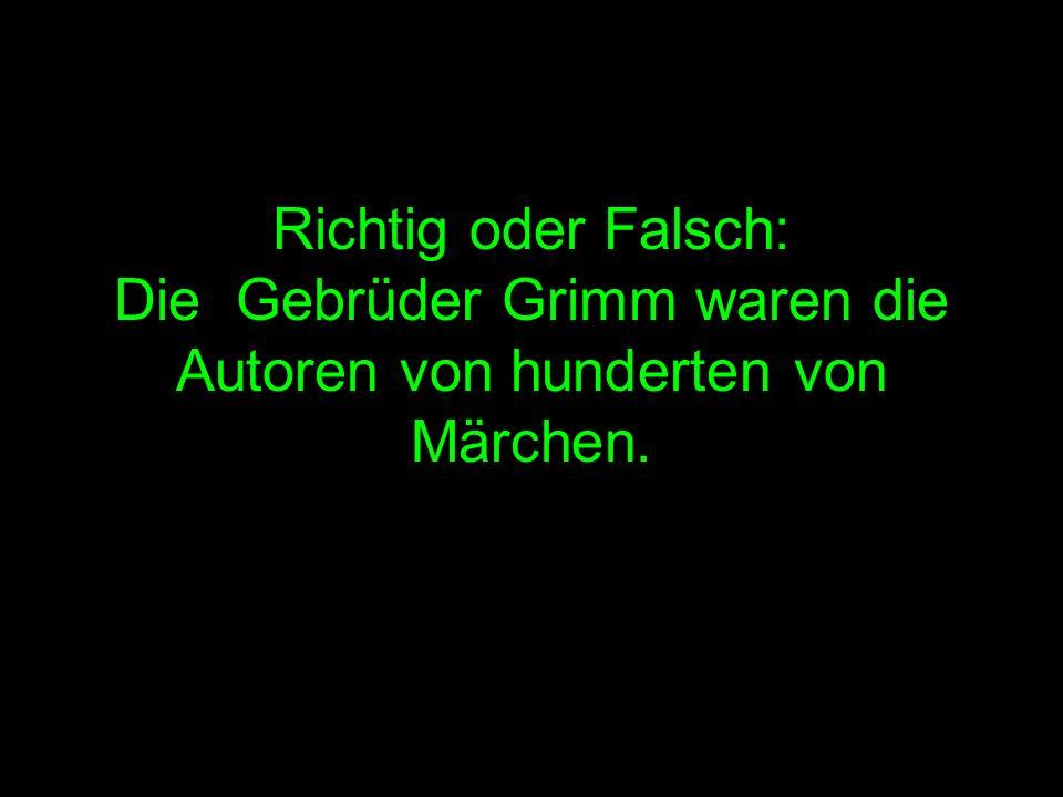 Richtig oder Falsch: Die Gebrüder Grimm waren die Autoren von hunderten von Märchen.