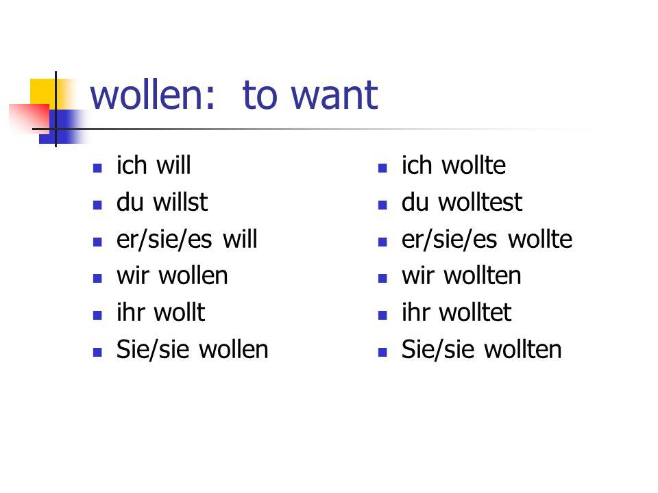 wollen: to want ich will du willst er/sie/es will wir wollen ihr wollt