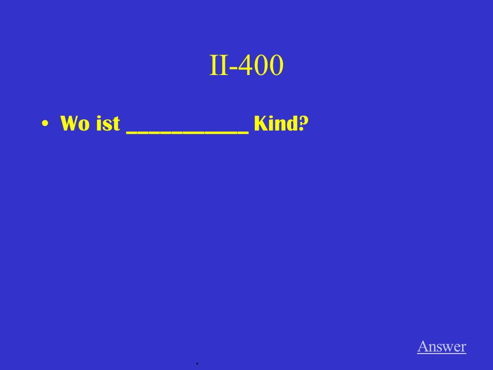 II-400 Wo ist ___________ Kind Answer .
