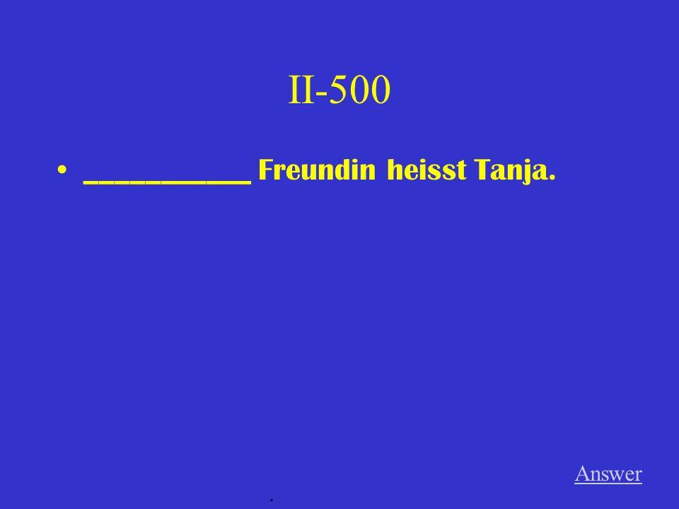 II-500 ___________ Freundin heisst Tanja. Answer .