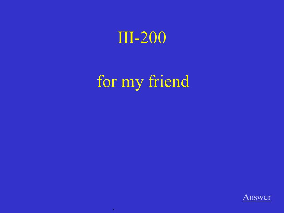 III-200 for my friend Answer .