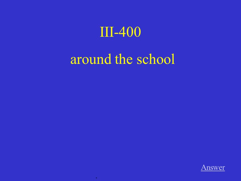 III-400 around the school Answer .