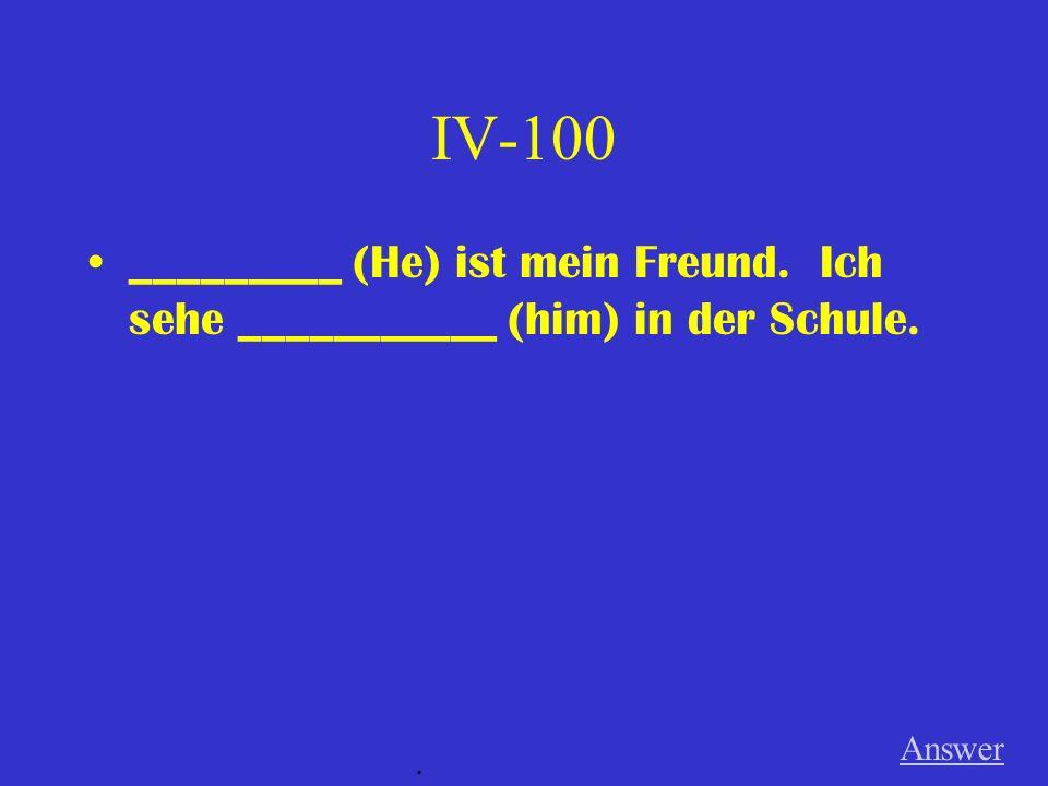 IV-100 _________ (He) ist mein Freund. Ich sehe ___________ (him) in der Schule. Answer .