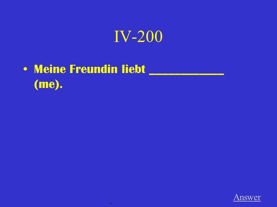 IV-200 Meine Freundin liebt ____________ (me). Answer .