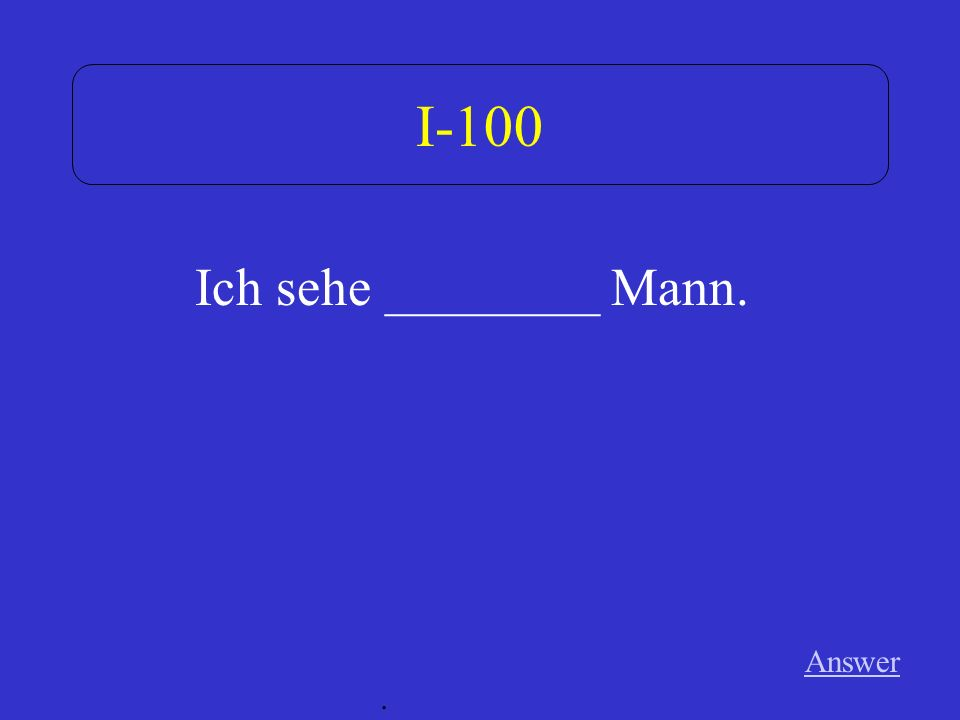 I-100 Ich sehe ________ Mann. Answer .