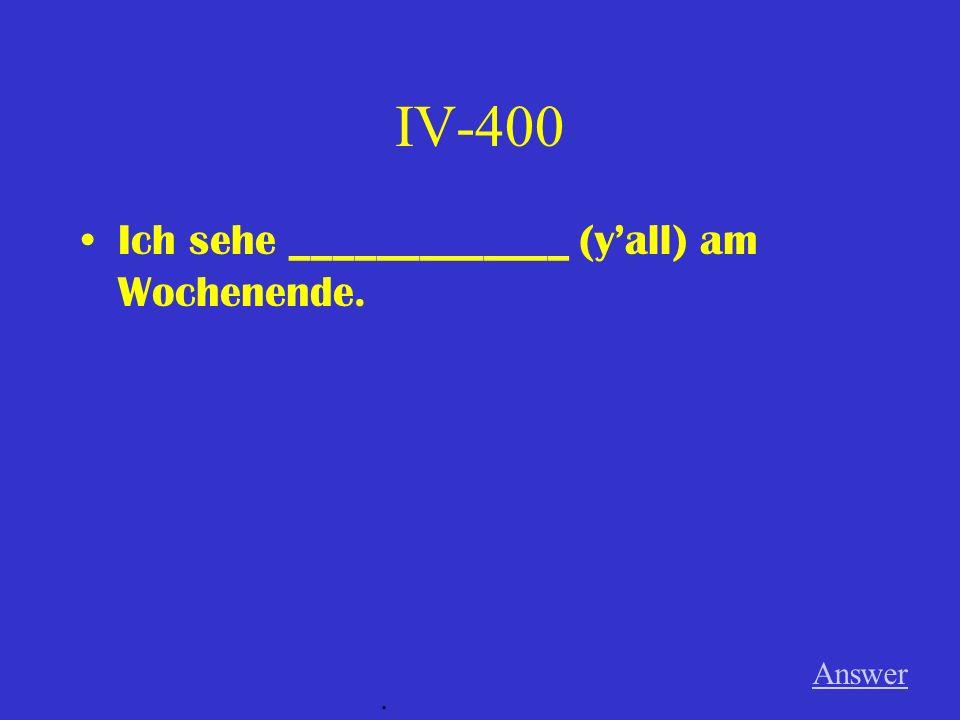 IV-400 Ich sehe _____________ (y'all) am Wochenende. Answer .