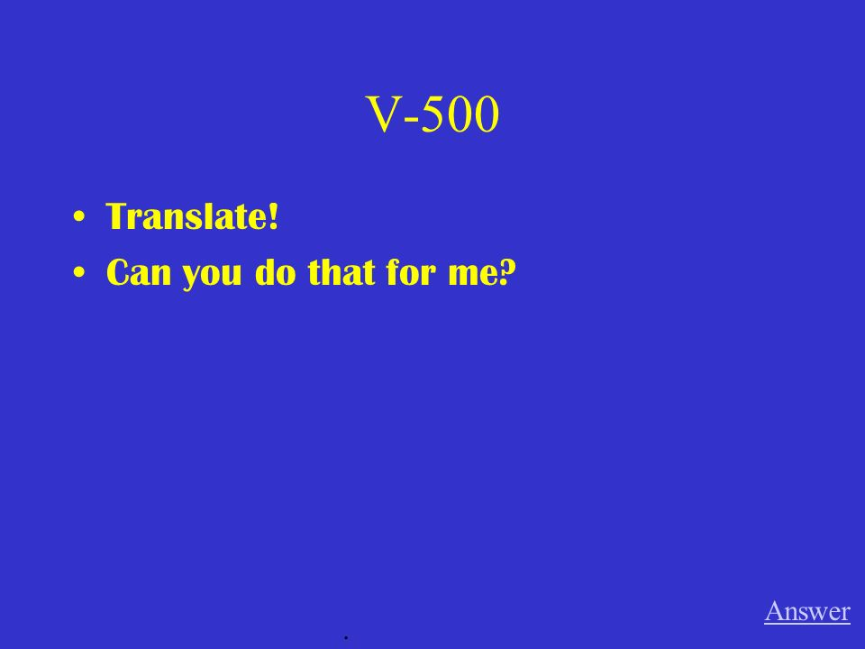 V-500 Translate! Can you do that for me Answer .