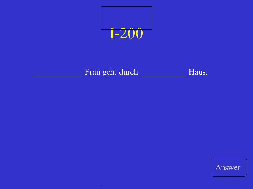 I-200 ____________ Frau geht durch ___________ Haus. Answer .