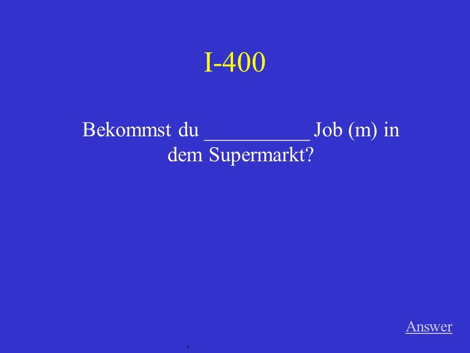Bekommst du __________ Job (m) in dem Supermarkt