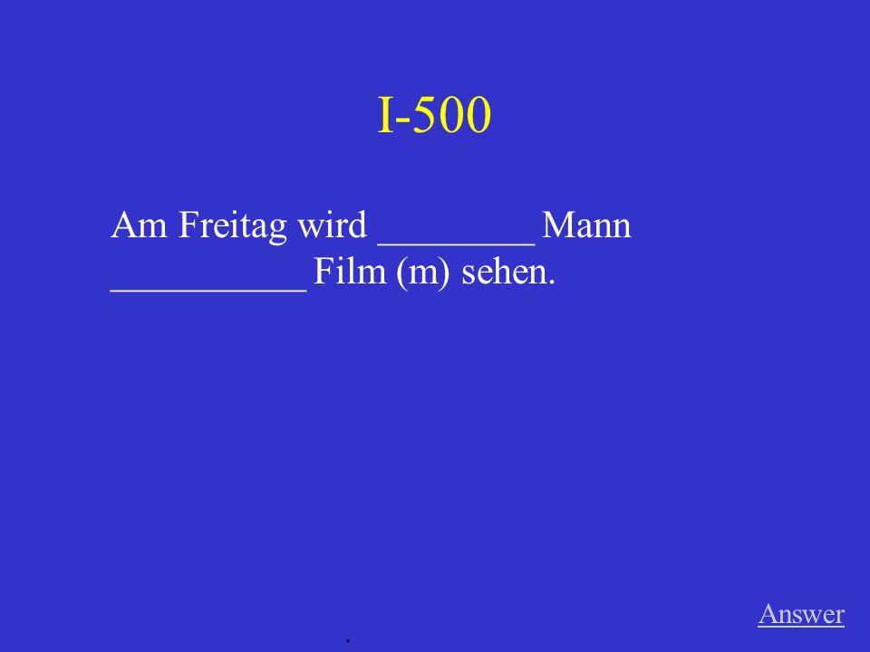 I-500 Am Freitag wird ________ Mann __________ Film (m) sehen. Answer