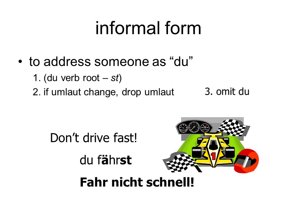 informal form to address someone as du Don't drive fast! du fährst