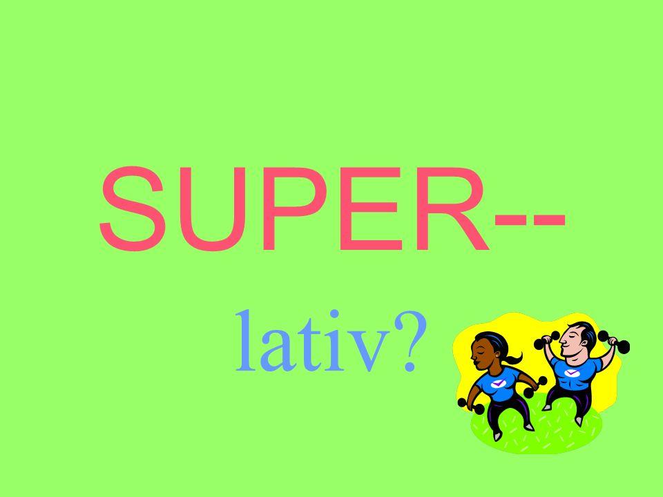 SUPER-- lativ