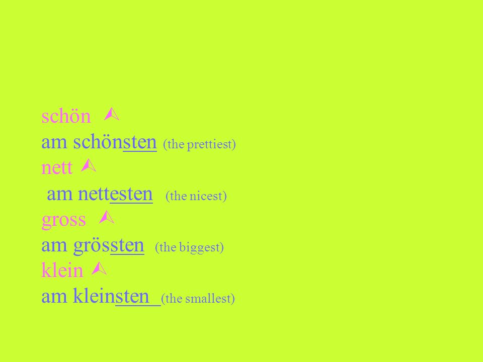 schön  am schönsten (the prettiest) nett  am nettesten (the nicest) gross  am grössten (the biggest)