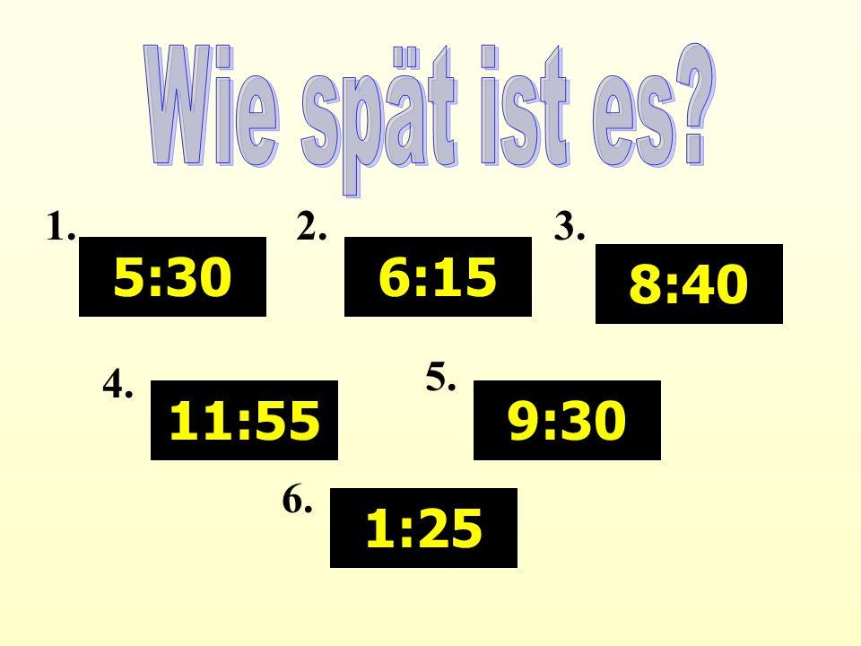 Wie spät ist es 5:30 11:55 6:15 8:40 9:30 1:25 1. 2. 3. 4. 5. 6.
