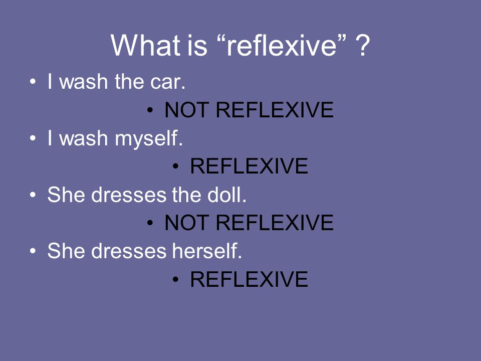 What is reflexive I wash the car. NOT REFLEXIVE I wash myself.