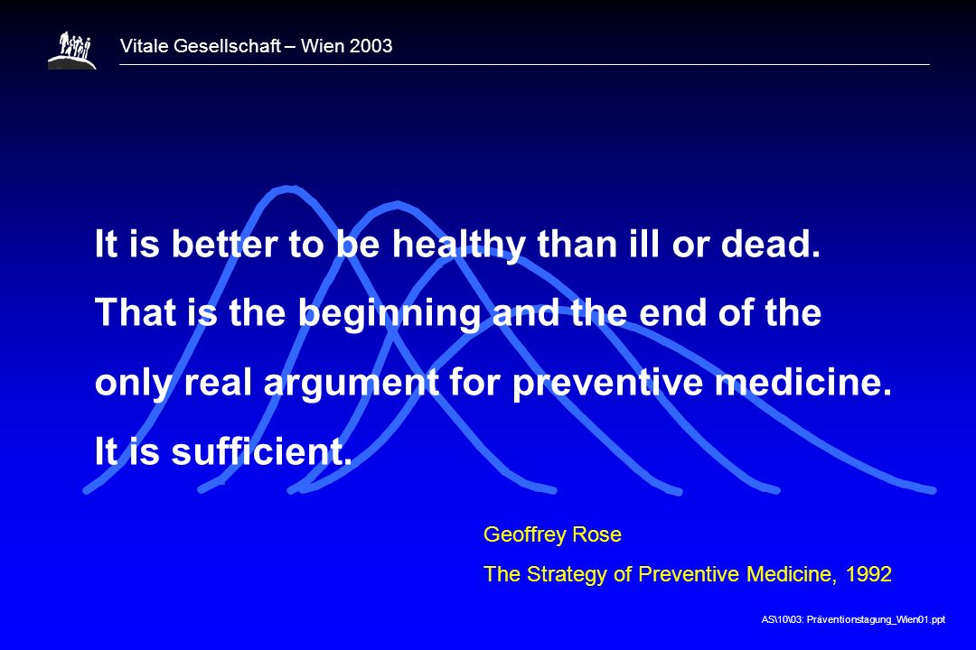 1 It is better to be healthy than ill or dead. That is the beginning and the end of the only real argument for preventive medicine. It is sufficient.
