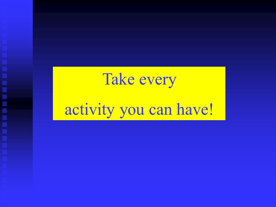 Take every activity you can have!