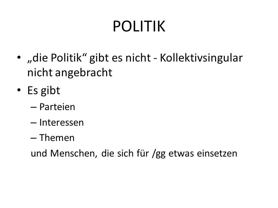 """POLITIK """"die Politik gibt es nicht - Kollektivsingular nicht angebracht. Es gibt. Parteien. Interessen."""