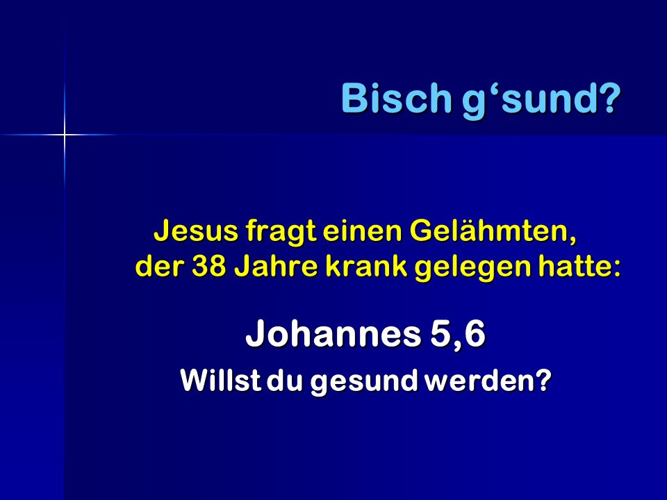 Bisch g'sund. Jesus fragt einen Gelähmten, der 38 Jahre krank gelegen hatte: Johannes 5,6.