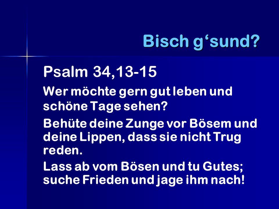 Bisch g'sund Psalm 34,13-15. Wer möchte gern gut leben und schöne Tage sehen