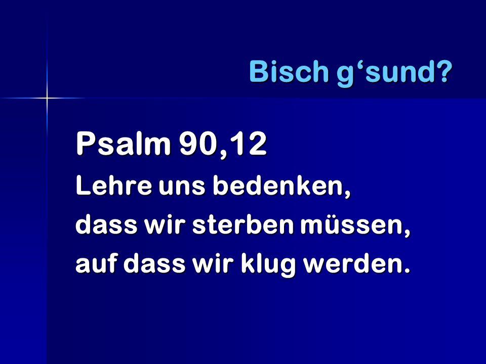 Bisch g'sund Psalm 90,12 dass wir sterben müssen,