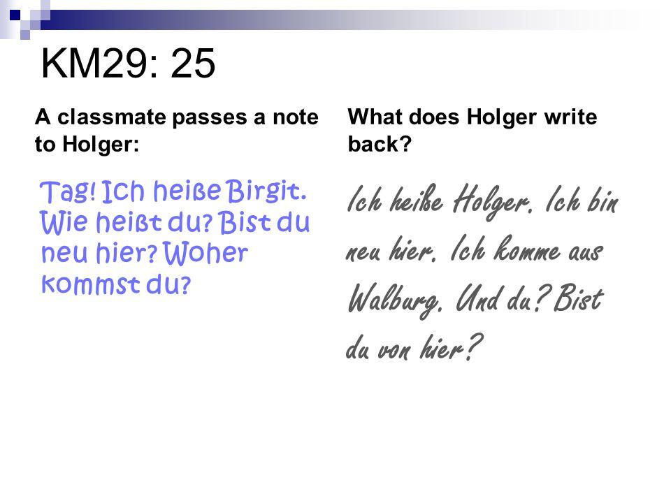 KM29: 25 A classmate passes a note to Holger: What does Holger write back Tag! Ich heiße Birgit. Wie heißt du Bist du neu hier Woher kommst du
