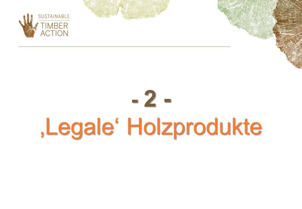 - 2 - 'Legale' Holzprodukte